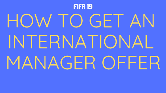 How to get an International Manager Offer in FIFA 19